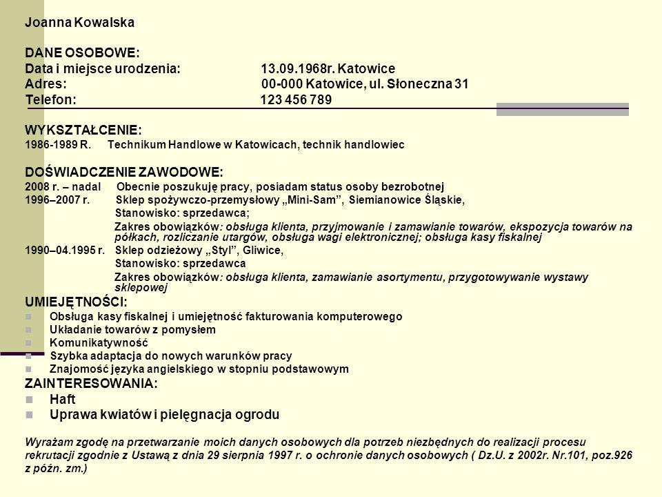 Joanna Kowalska DANE OSOBOWE: Data i miejsce urodzenia: 13.09.1968r. Katowice Adres: 00-000 Katowice, ul. Słoneczna 31 Telefon: 123 456 789 WYKSZTAŁCE