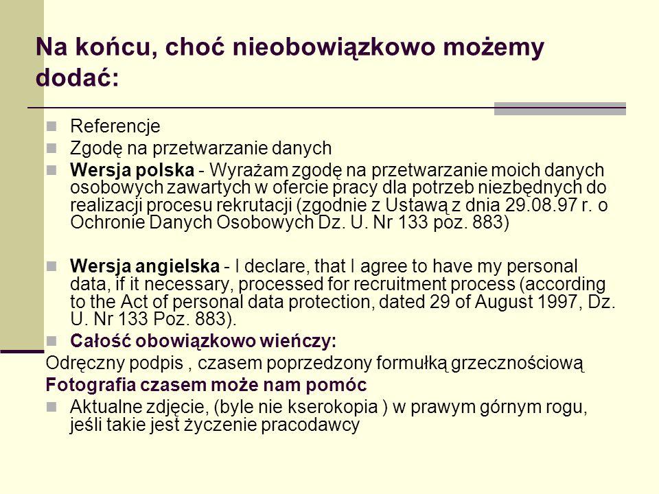 Na końcu, choć nieobowiązkowo możemy dodać: Referencje Zgodę na przetwarzanie danych Wersja polska - Wyrażam zgodę na przetwarzanie moich danych osobo