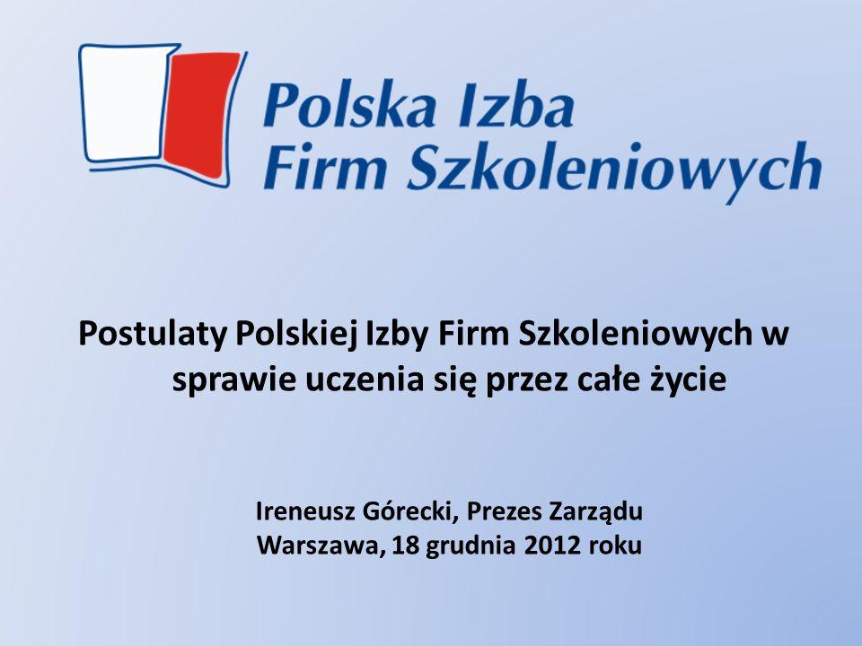 Postulaty Polskiej Izby Firm Szkoleniowych w sprawie uczenia się przez całe życie Ireneusz Górecki, Prezes Zarządu Warszawa, 18 grudnia 2012 roku
