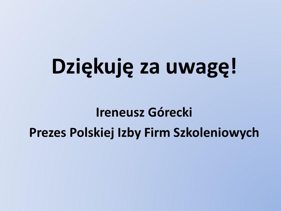 Dziękuję za uwagę! Ireneusz Górecki Prezes Polskiej Izby Firm Szkoleniowych
