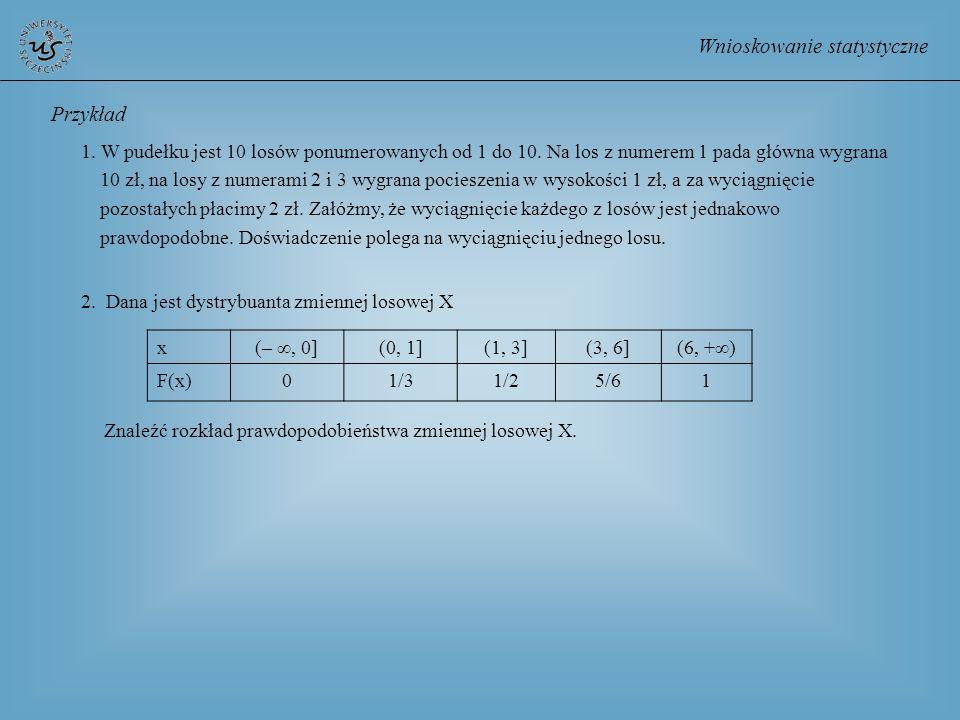 Wnioskowanie statystyczne Przykład 1. W pudełku jest 10 losów ponumerowanych od 1 do 10. Na los z numerem 1 pada główna wygrana 10 zł, na losy z numer
