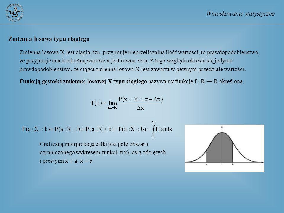 Wnioskowanie statystyczne Zmienna losowa X jest ciągła, tzn. przyjmuje nieprzeliczalną ilość wartości, to prawdopodobieństwo, że przyjmuje ona konkret