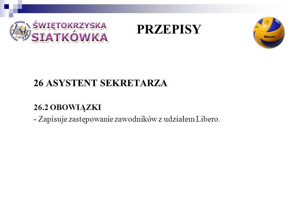 PRZEPISY 26 ASYSTENT SEKRETARZA 26.2 OBOWIĄZKI - Zapisuje zastępowanie zawodników z udziałem Libero.