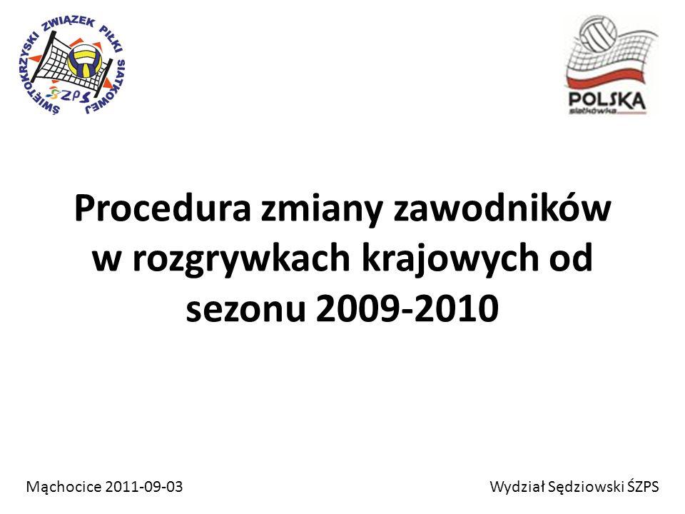 Procedura zmiany zawodników w rozgrywkach krajowych od sezonu 2009-2010 Wydział Sędziowski ŚZPSMąchocice 2011-09-03