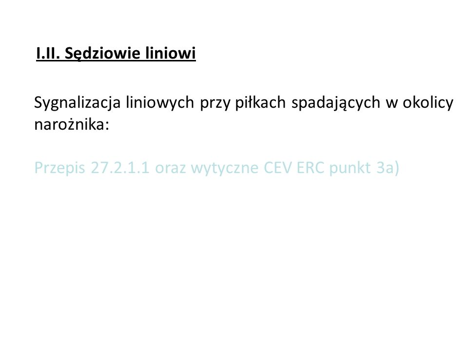 Sygnalizacja liniowych przy piłkach spadających w okolicy narożnika: Przepis 27.2.1.1 oraz wytyczne CEV ERC punkt 3a) I.II. Sędziowie liniowi