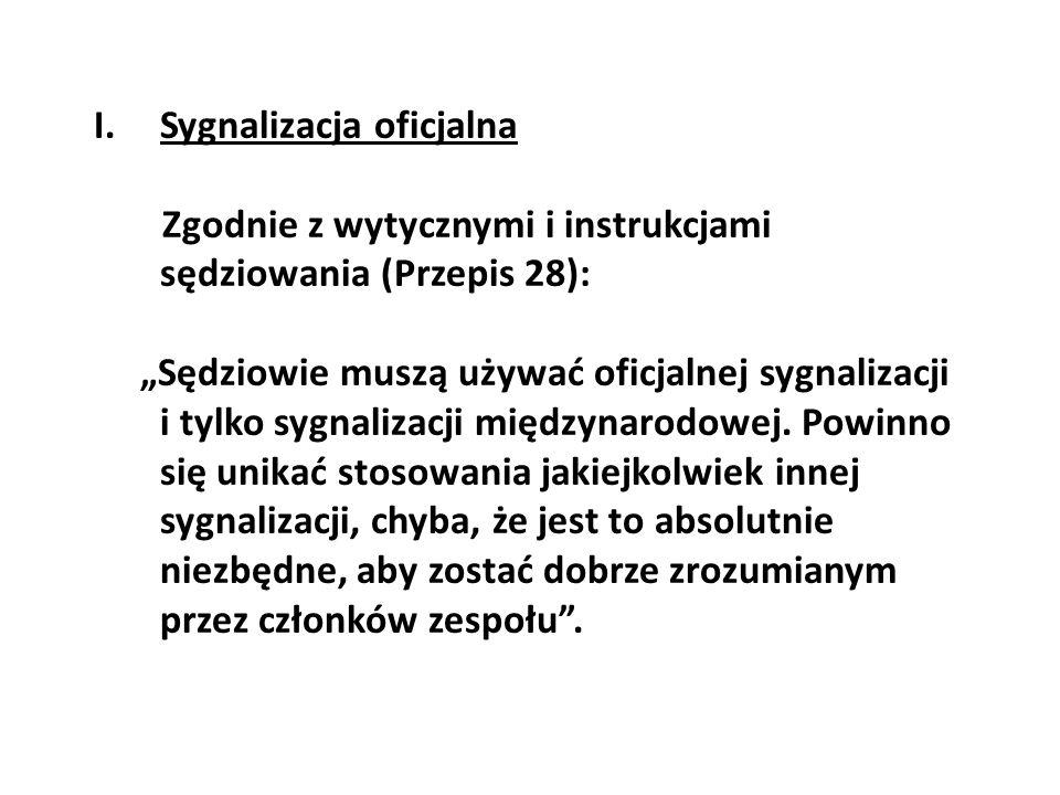 I.Sygnalizacja oficjalna Zgodnie z wytycznymi i instrukcjami sędziowania (Przepis 28): Sędziowie muszą używać oficjalnej sygnalizacji i tylko sygnaliz
