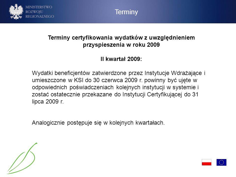 Terminy Terminy certyfikowania wydatków z uwzględnieniem przyspieszenia w roku 2009 II kwartał 2009: Wydatki beneficjentów zatwierdzone przez Instytuc