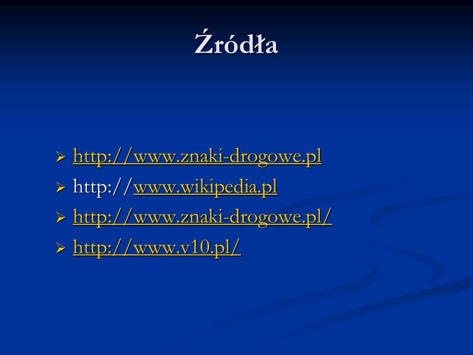 Źródła http://www.znaki-drogowe.pl http://www.znaki-drogowe.pl http://www.znaki-drogowe.pl http://www.wikipedia.pl http://www.wikipedia.plwww.wikipedi