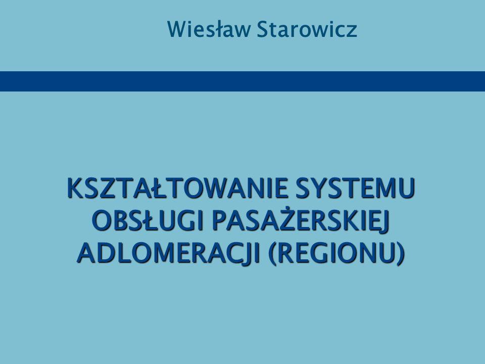 KSZTAŁTOWANIE SYSTEMU OBSŁUGI PASAŻERSKIEJ ADLOMERACJI (REGIONU) Wiesław Starowicz