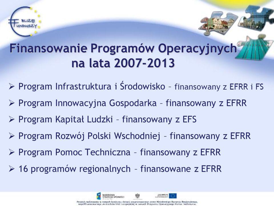 Finansowanie Programów Operacyjnych na lata 2007-2013 Program Infrastruktura i Środowisko – finansowany z EFRR i FS Program Innowacyjna Gospodarka – f
