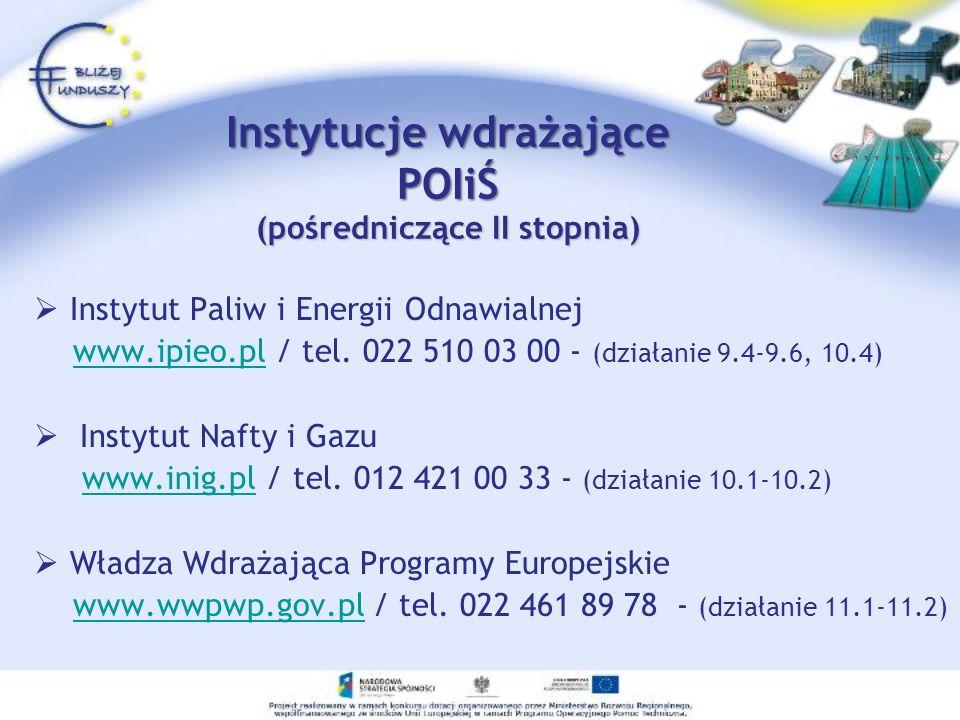 Instytucje wdrażające POIiŚ (pośredniczące II stopnia) Instytut Paliw i Energii Odnawialnej www.ipieo.pl / tel. 022 510 03 00 - (działanie 9.4-9.6, 10