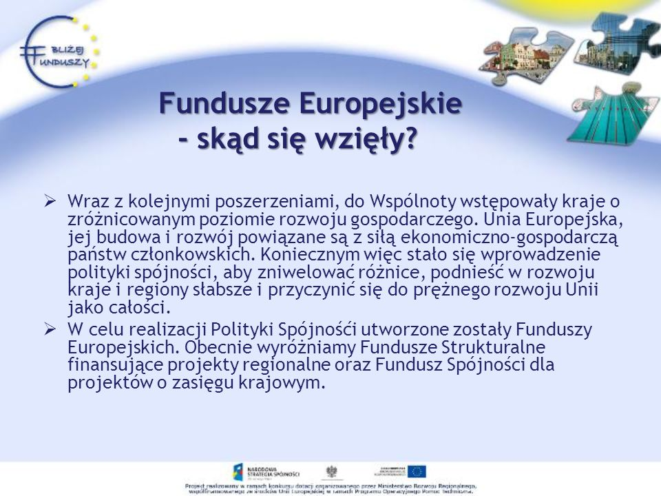Fundusze Europejskie - skąd się wzięły? Fundusze Europejskie - skąd się wzięły? Wraz z kolejnymi poszerzeniami, do Wspólnoty wstępowały kraje o zróżni