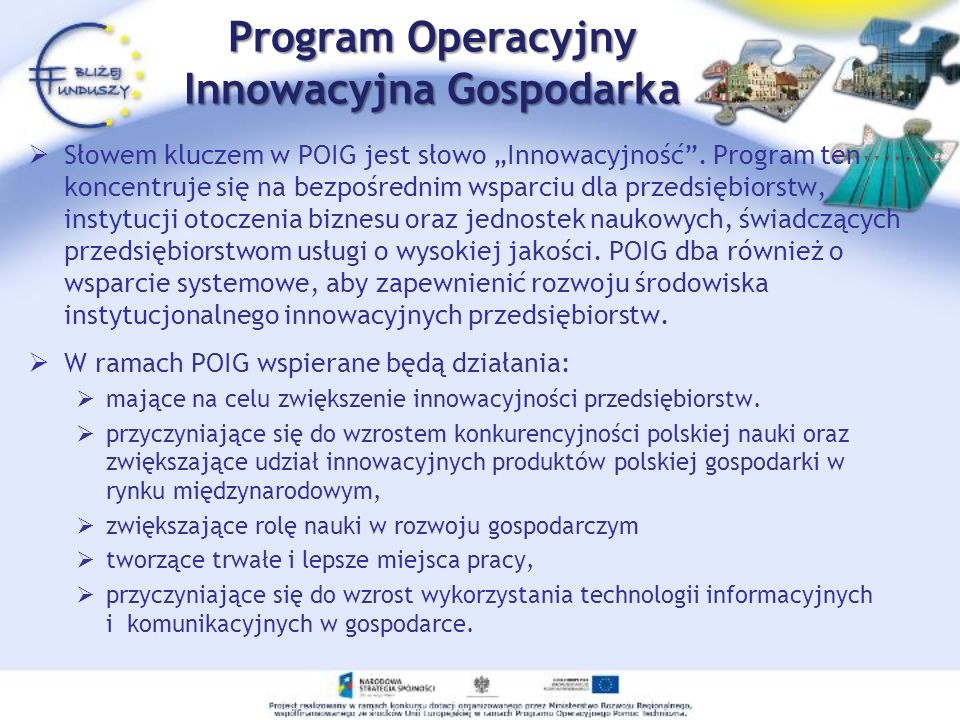 Program Operacyjny Innowacyjna Gospodarka Słowem kluczem w POIG jest słowo Innowacyjność. Program ten koncentruje się na bezpośrednim wsparciu dla prz