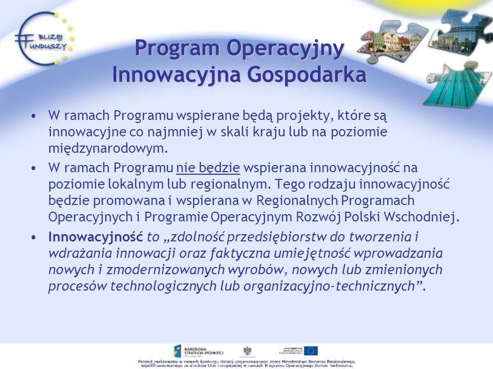 Program Operacyjny Innowacyjna Gospodarka W ramach Programu wspierane będą projekty, które są innowacyjne co najmniej w skali kraju lub na poziomie mi