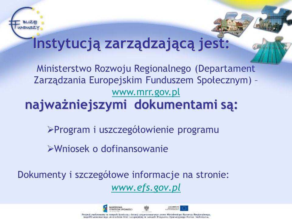 Instytucją zarządzającą jest: Program i uszczegółowienie programu Wniosek o dofinansowanie Dokumenty i szczegółowe informacje na stronie: www.efs.gov.