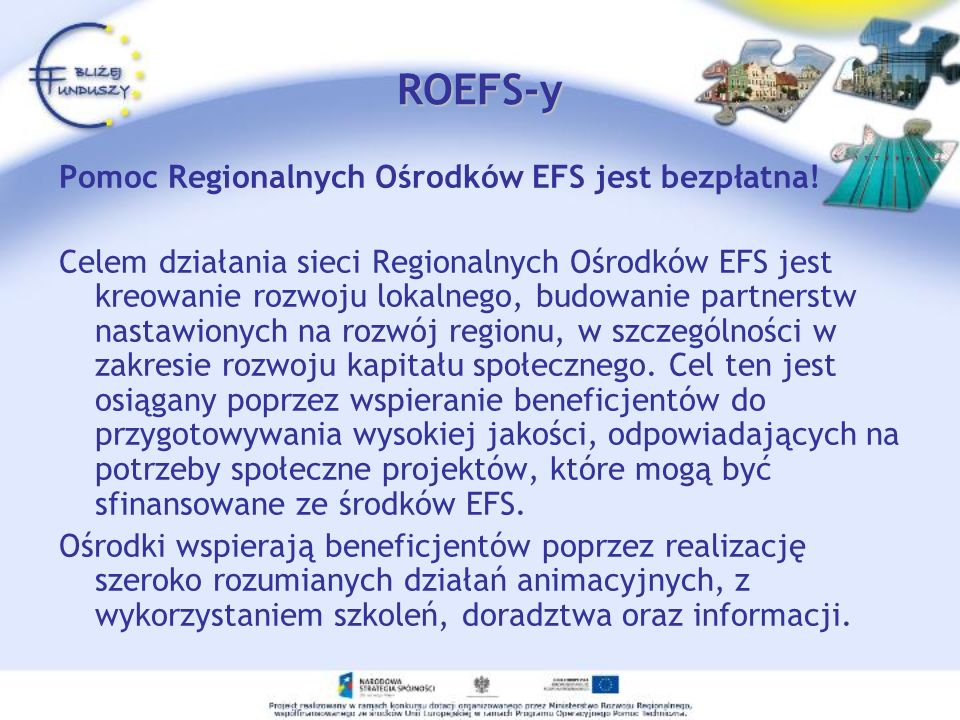 ROEFS-y Pomoc Regionalnych Ośrodków EFS jest bezpłatna! Celem działania sieci Regionalnych Ośrodków EFS jest kreowanie rozwoju lokalnego, budowanie pa