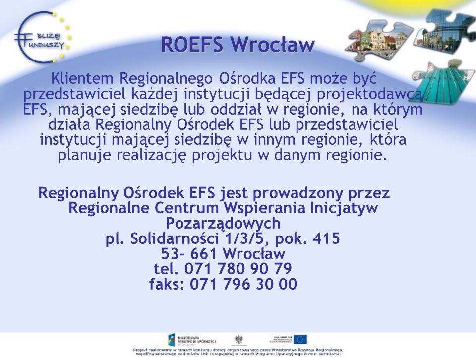 ROEFS Wrocław Klientem Regionalnego Ośrodka EFS może być przedstawiciel każdej instytucji będącej projektodawcą EFS, mającej siedzibę lub oddział w re