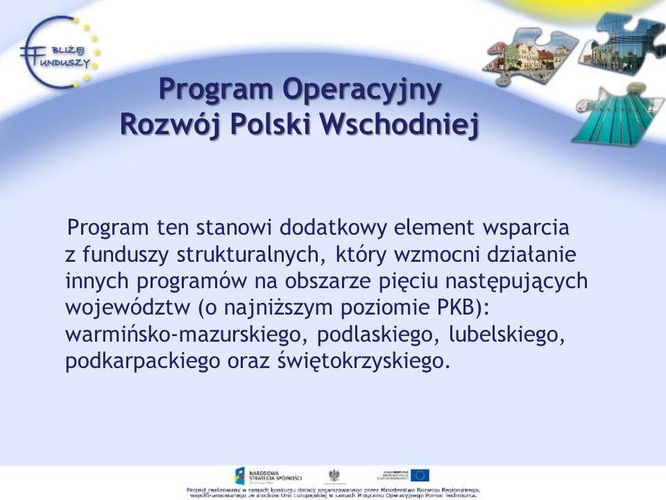 Program Operacyjny Rozwój Polski Wschodniej Program ten stanowi dodatkowy element wsparcia z funduszy strukturalnych, który wzmocni działanie innych p