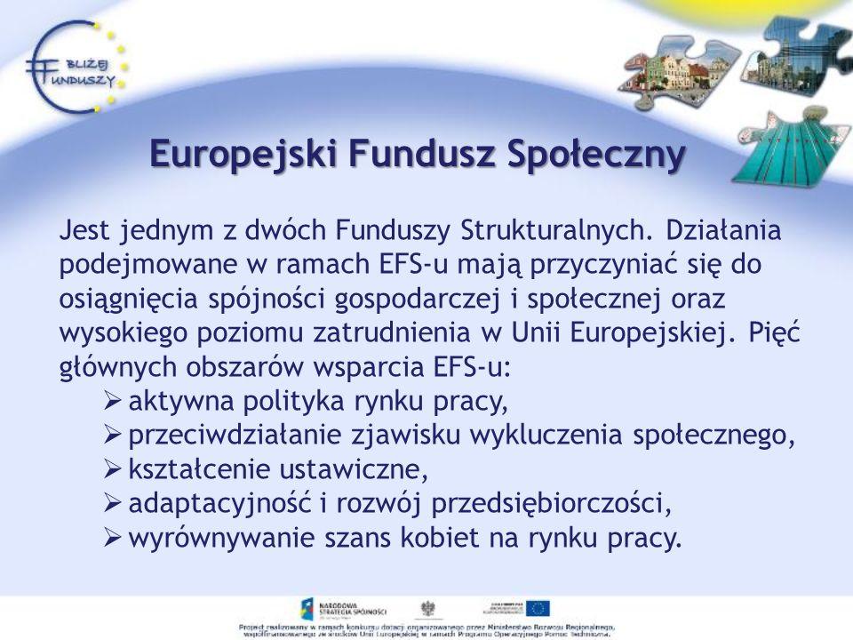 Europejski Fundusz Społeczny Jest jednym z dwóch Funduszy Strukturalnych. Działania podejmowane w ramach EFS-u mają przyczyniać się do osiągnięcia spó