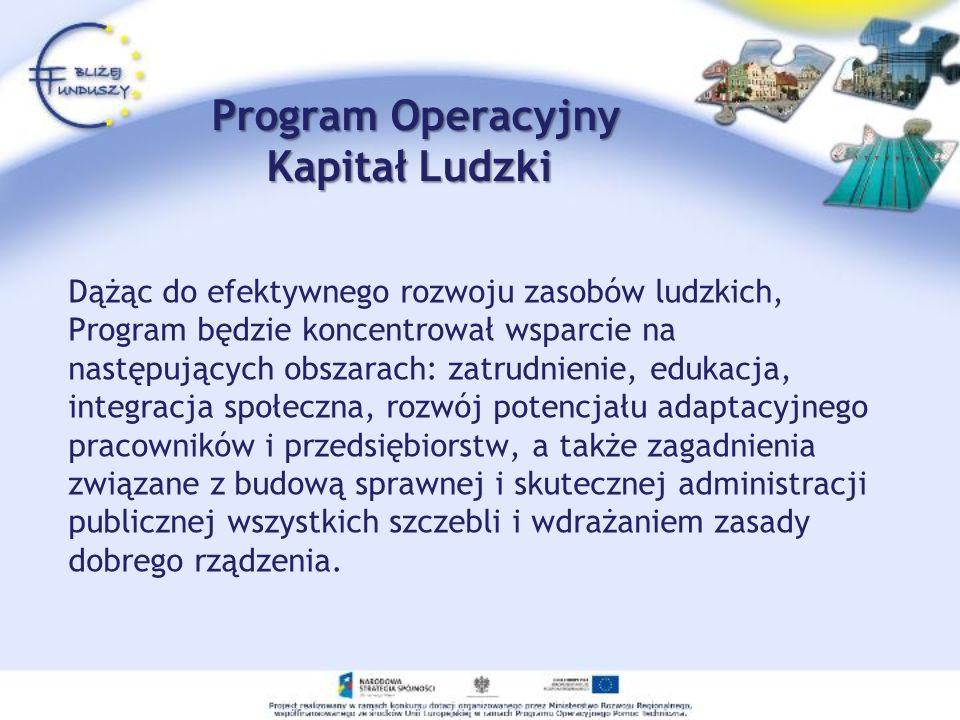 Program Operacyjny Kapitał Ludzki Program Operacyjny Kapitał Ludzki Dążąc do efektywnego rozwoju zasobów ludzkich, Program będzie koncentrował wsparci