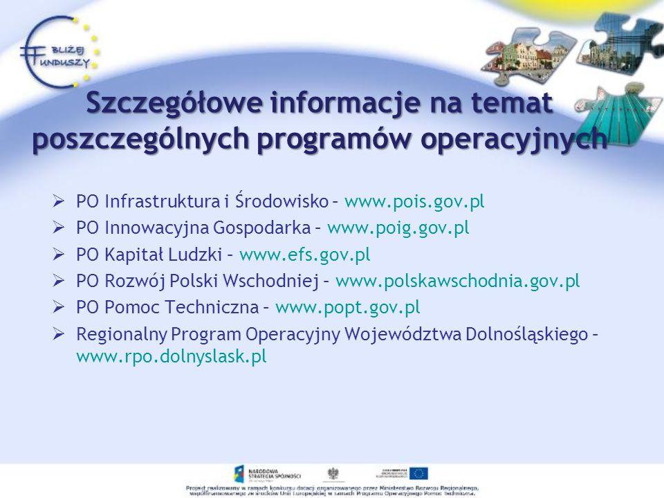 Szczegółowe informacje na temat poszczególnych programów operacyjnych PO Infrastruktura i Środowisko – www.pois.gov.pl PO Innowacyjna Gospodarka – www