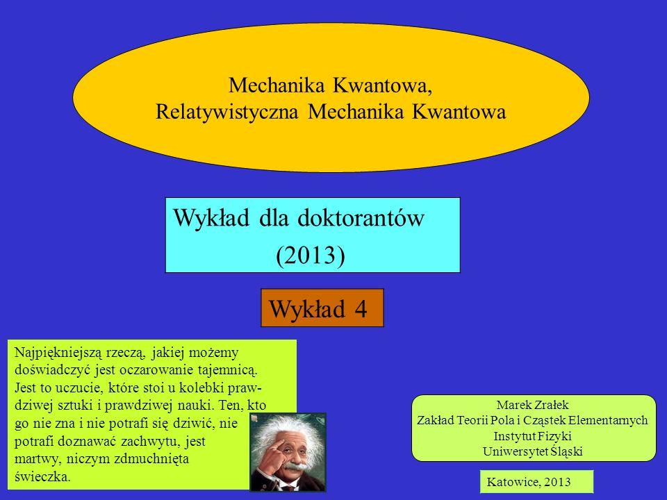 Marek Zrałek Zakład Teorii Pola i Cząstek Elementarnych Instytut Fizyki Uniwersytet Śląski Katowice, 2013 Mechanika Kwantowa, Relatywistyczna Mechanik