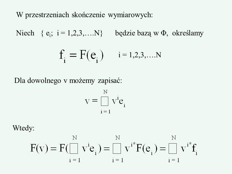 W przestrzeniach skończenie wymiarowych: Niech { e i ; i = 1,2,3,….N} będzie bazą w Φ, określamy i = 1,2,3,….N Dla dowolnego v możemy zapisać: Wtedy: