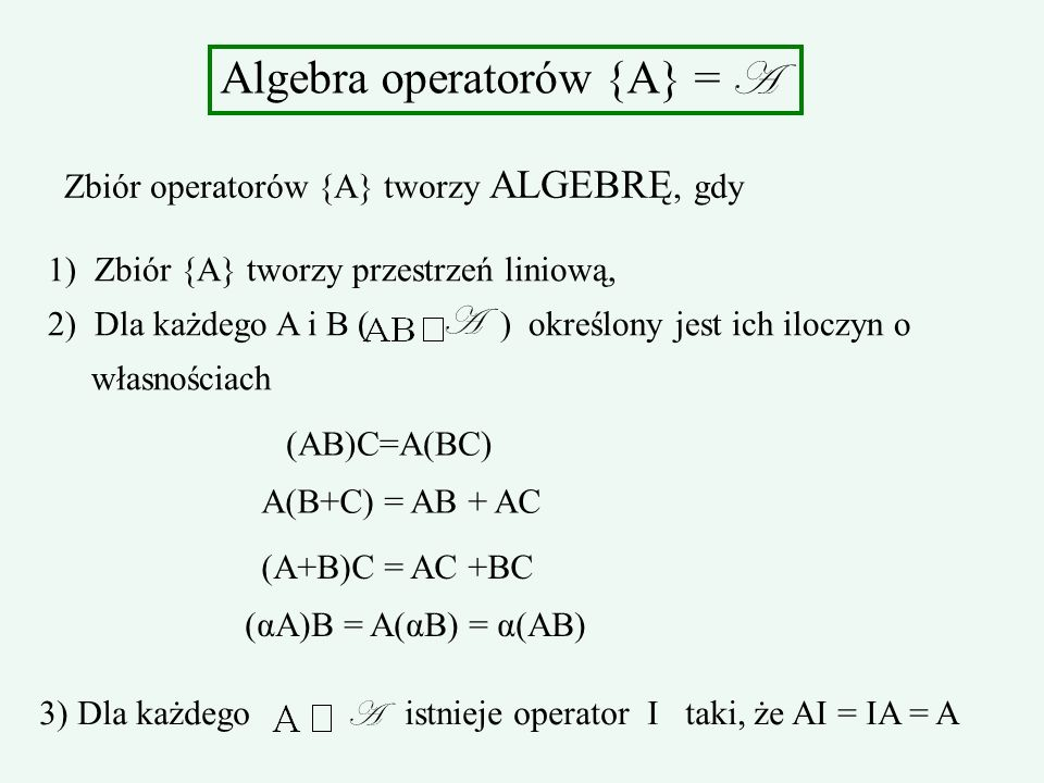 Algebra operatorów {A} = A Zbiór operatorów {A} tworzy ALGEBRĘ, gdy 1) Zbiór {A} tworzy przestrzeń liniową, 2) Dla każdego A i B ( ) określony jest ic