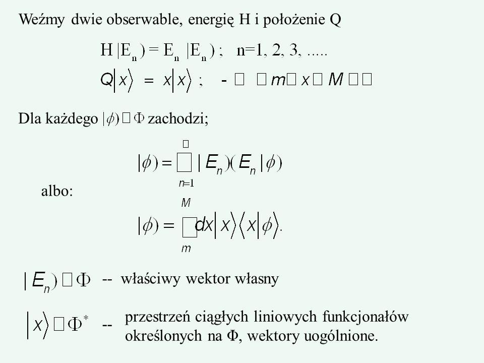 Weźmy dwie obserwable, energię H i położenie Q Dla każdego zachodzi; albo: -- właściwy wektor własny przestrzeń ciągłych liniowych funkcjonałów określ