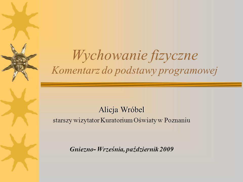 Wychowanie fizyczne Komentarz do podstawy programowej Alicja Wróbel starszy wizytator Kuratorium Oświaty w Poznaniu Gniezno- Września, październik 200