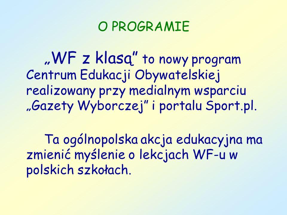 O PROGRAMIE Celem programu jest wypracowanie we współpracy z nauczycielami WF-u, dyrektorami szkół, uczniami i lokalnymi animatorami sportu nowych sposobów prowadzenia lekcji wychowania fizycznego w szkole.
