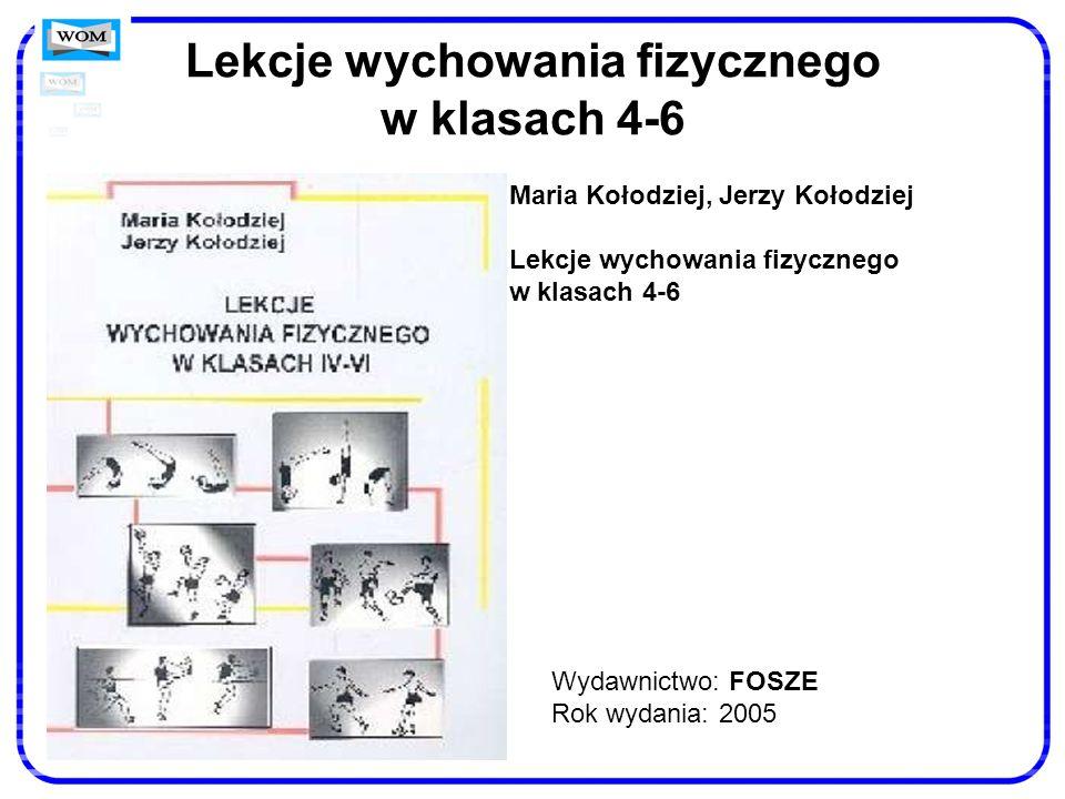 Lekcje wychowania fizycznego w klasach 4-6 Wydawnictwo: FOSZE Rok wydania: 2005 Maria Kołodziej, Jerzy Kołodziej Lekcje wychowania fizycznego w klasac