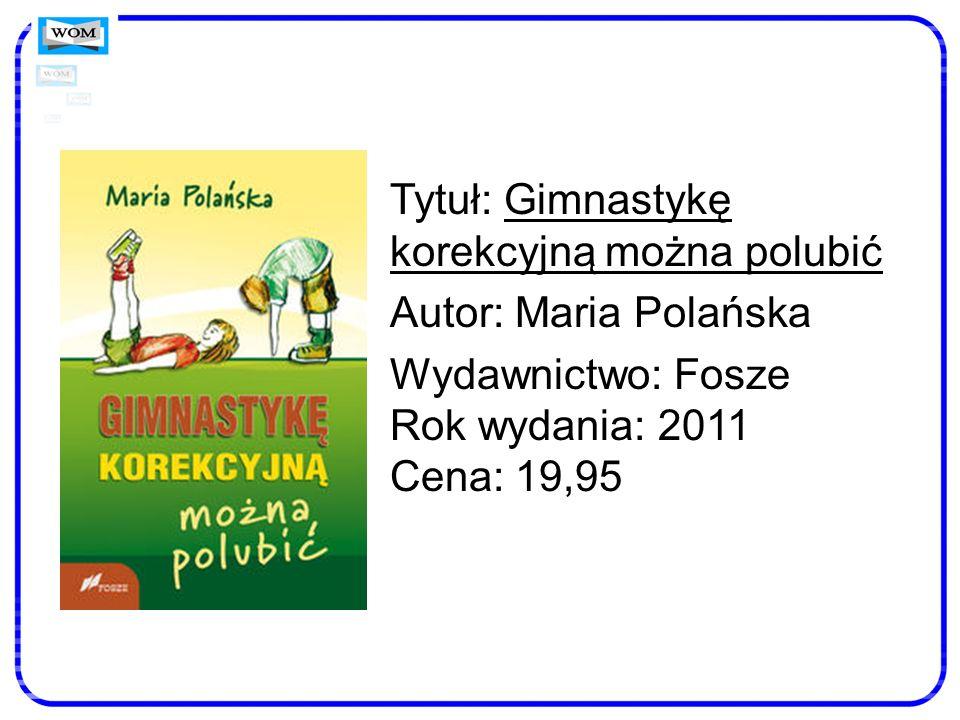 Tytuł: Gimnastykę korekcyjną można polubić Autor: Maria Polańska Wydawnictwo: Fosze Rok wydania: 2011 Cena: 19,95