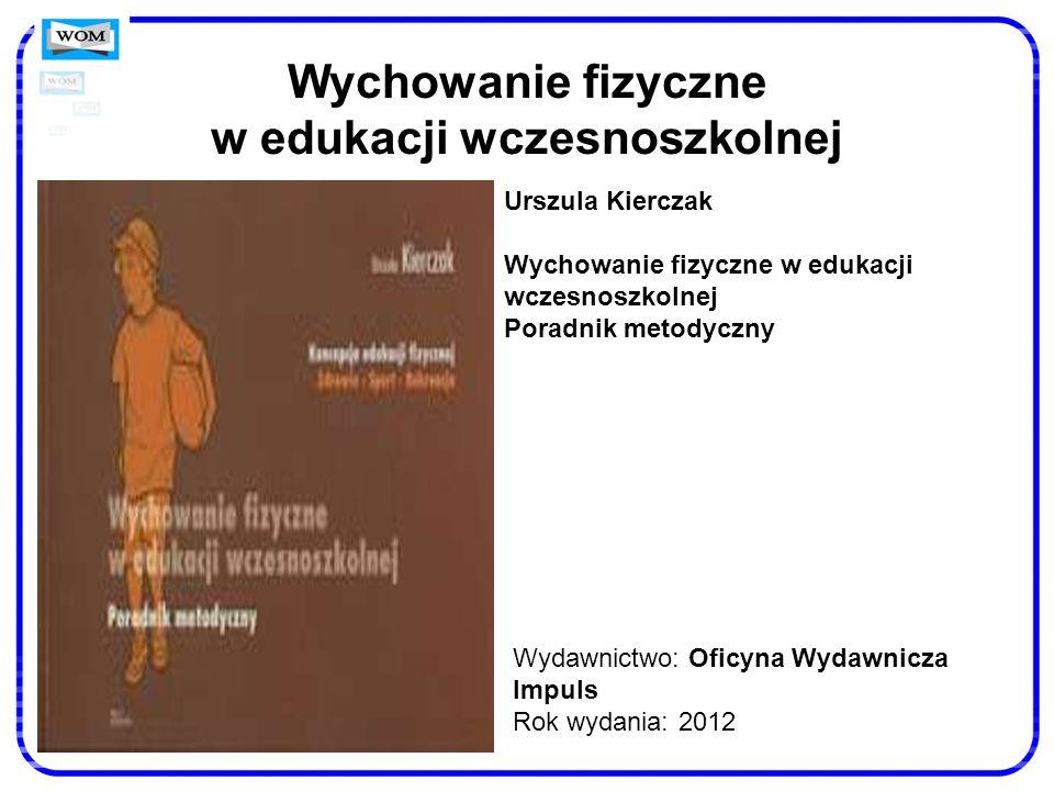 Wychowanie fizyczne w edukacji wczesnoszkolnej Wydawnictwo: Oficyna Wydawnicza Impuls Rok wydania: 2012 Urszula Kierczak Wychowanie fizyczne w edukacj