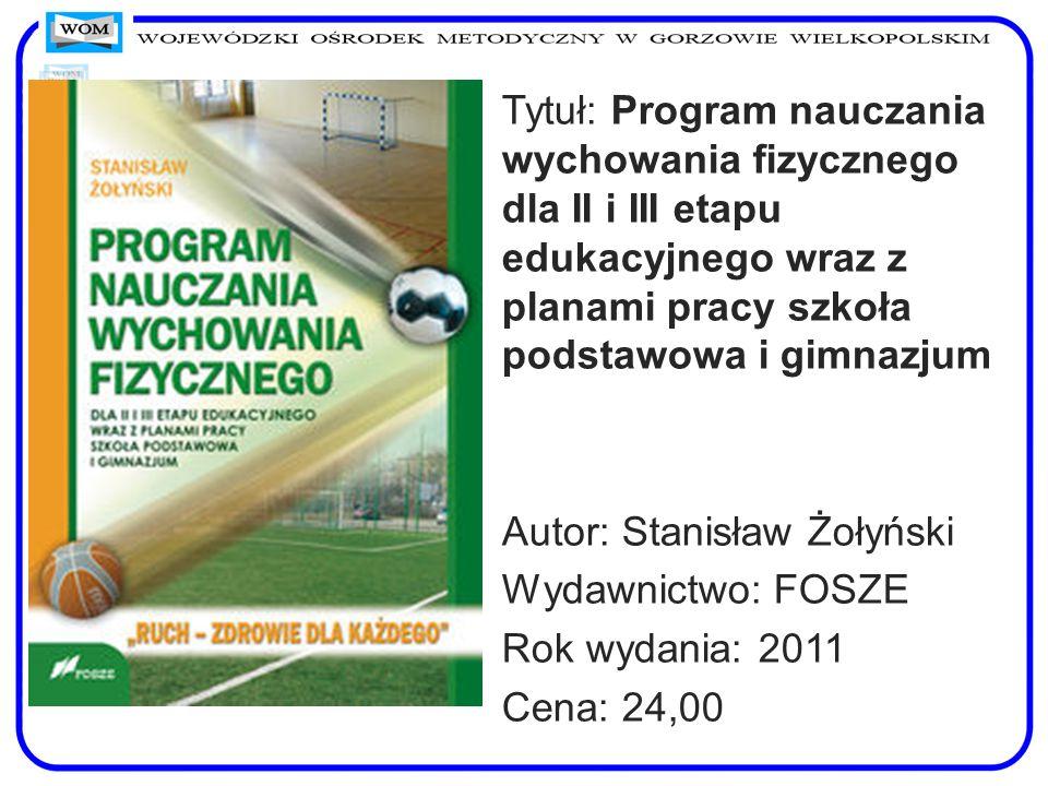 Tytuł: Program nauczania wychowania fizycznego dla II i III etapu edukacyjnego wraz z planami pracy szkoła podstawowa i gimnazjum Autor: Stanisław Żoł