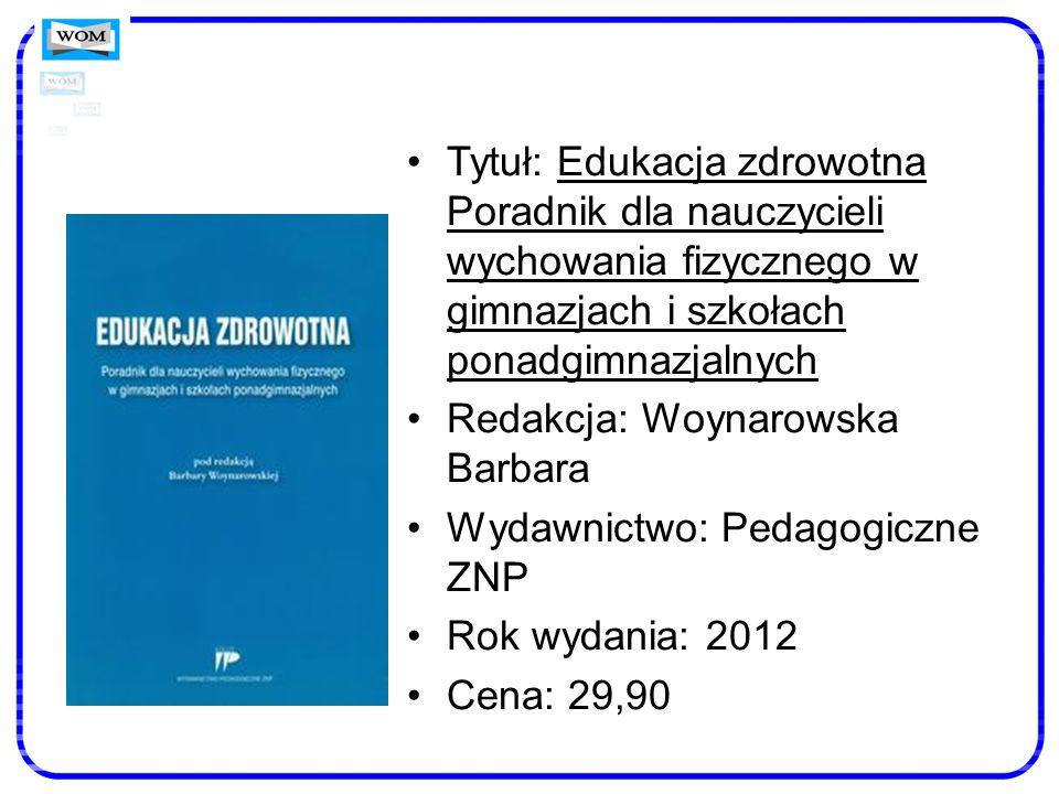 Tytuł: Edukacja zdrowotna Poradnik dla nauczycieli wychowania fizycznego w gimnazjach i szkołach ponadgimnazjalnych Redakcja: Woynarowska Barbara Wyda