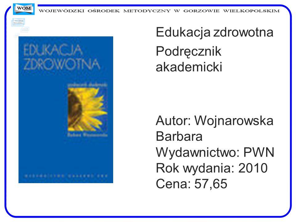Edukacja zdrowotna Podręcznik akademicki Autor: Wojnarowska Barbara Wydawnictwo: PWN Rok wydania: 2010 Cena: 57,65