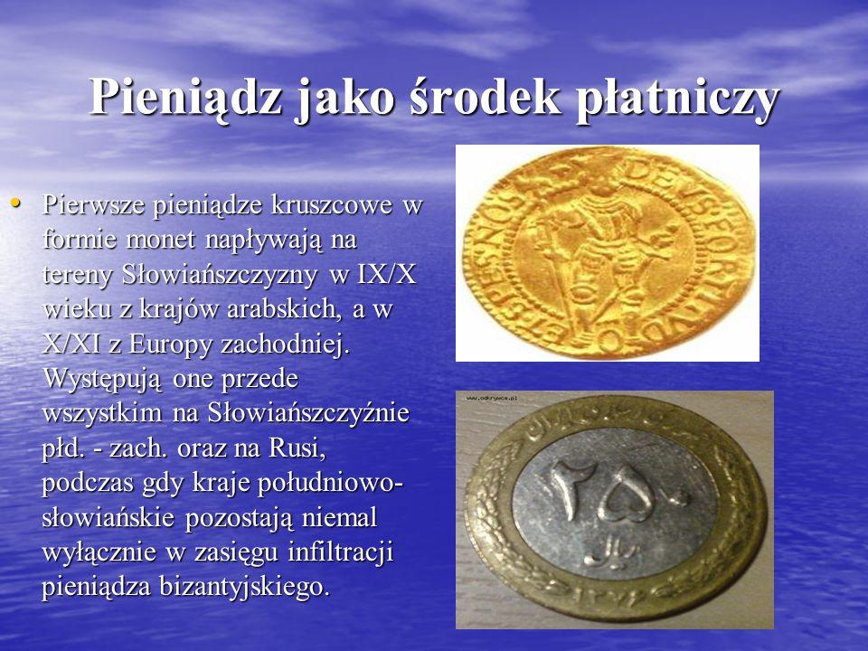 Pieniądz jako środek płatniczy Pierwsze pieniądze kruszcowe w formie monet napływają na tereny Słowiańszczyzny w IX/X wieku z krajów arabskich, a w X/