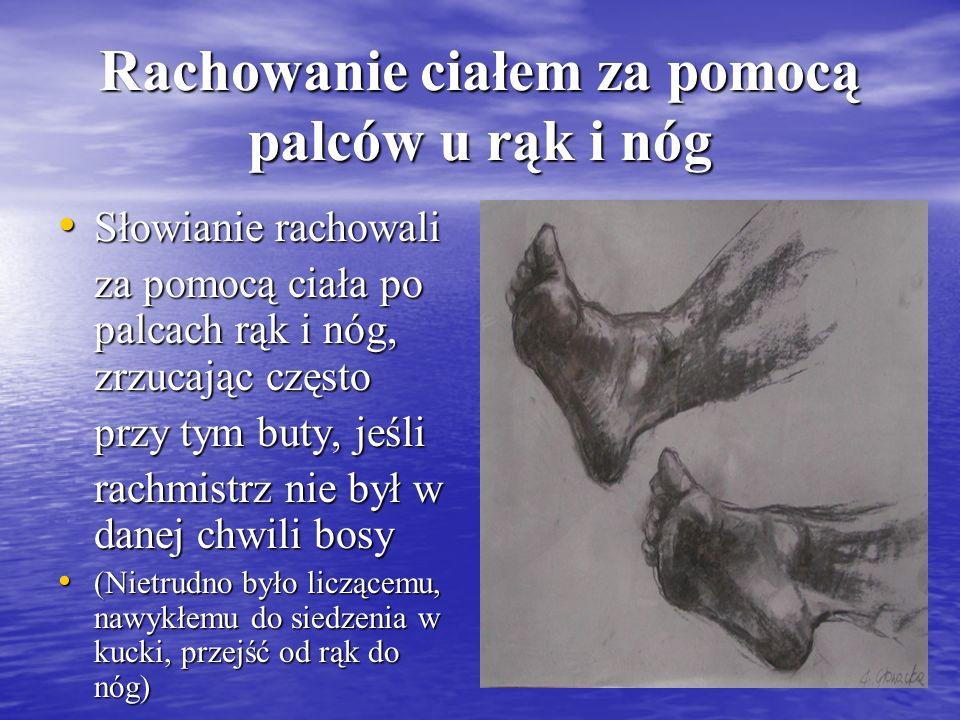 Rachowanie ciałem za pomocą palców u rąk i nóg Słowianie rachowali Słowianie rachowali za pomocą ciała po palcach rąk i nóg, zrzucając często przy tym