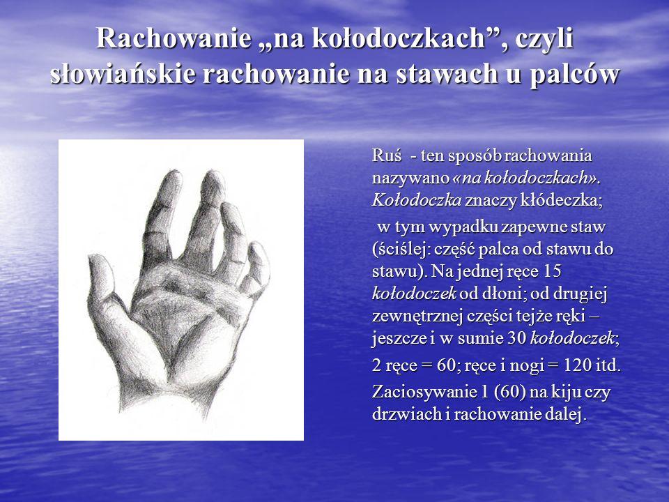 Rachowanie na kołodoczkach, czyli słowiańskie rachowanie na stawach u palców Ruś - ten sposób rachowania nazywano «na kołodoczkach». Kołodoczka znaczy