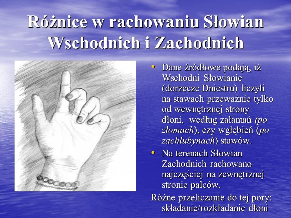 Różnice w rachowaniu Słowian Wschodnich i Zachodnich Dane źródłowe podają, iż Wschodni Słowianie (dorzecze Dniestru) liczyli na stawach przeważnie tyl