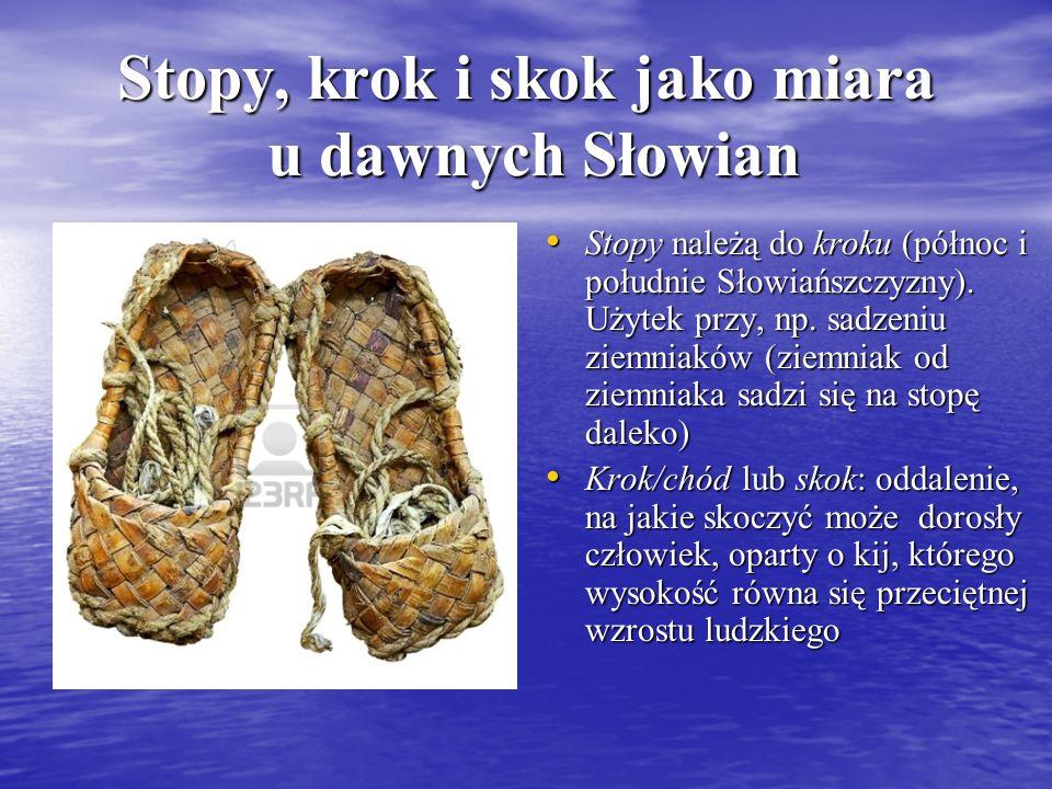 Stopy, krok i skok jako miara u dawnych Słowian Stopy należą do kroku (północ i południe Słowiańszczyzny). Użytek przy, np. sadzeniu ziemniaków (ziemn