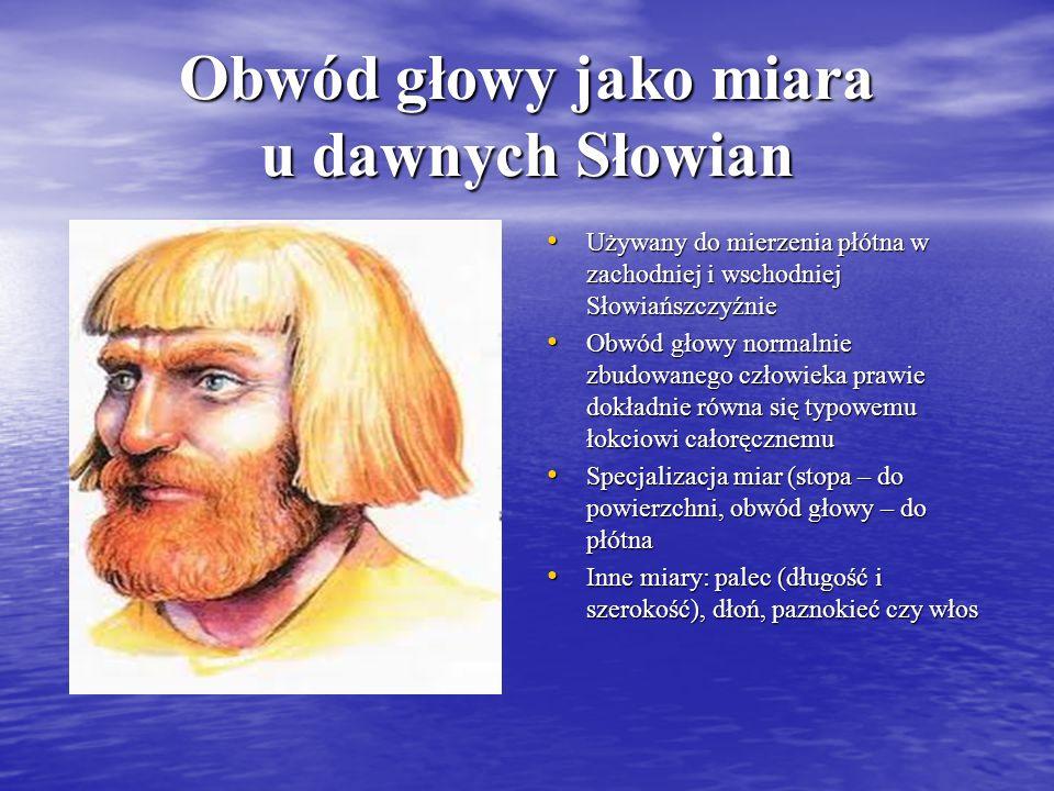 Obwód głowy jako miara u dawnych Słowian Używany do mierzenia płótna w zachodniej i wschodniej Słowiańszczyźnie Używany do mierzenia płótna w zachodni