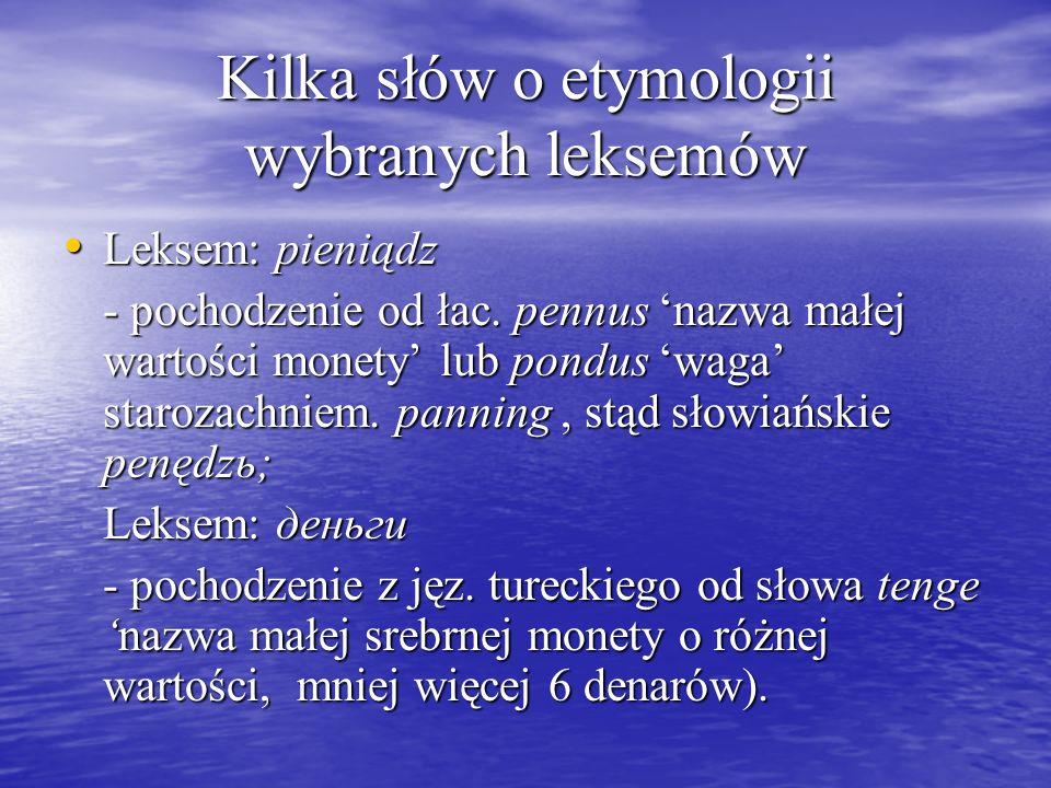 Kilka słów o etymologii wybranych leksemów Leksem: pieniądz Leksem: pieniądz - pochodzenie od łac. pennus nazwa małej wartości monety lub pondus waga
