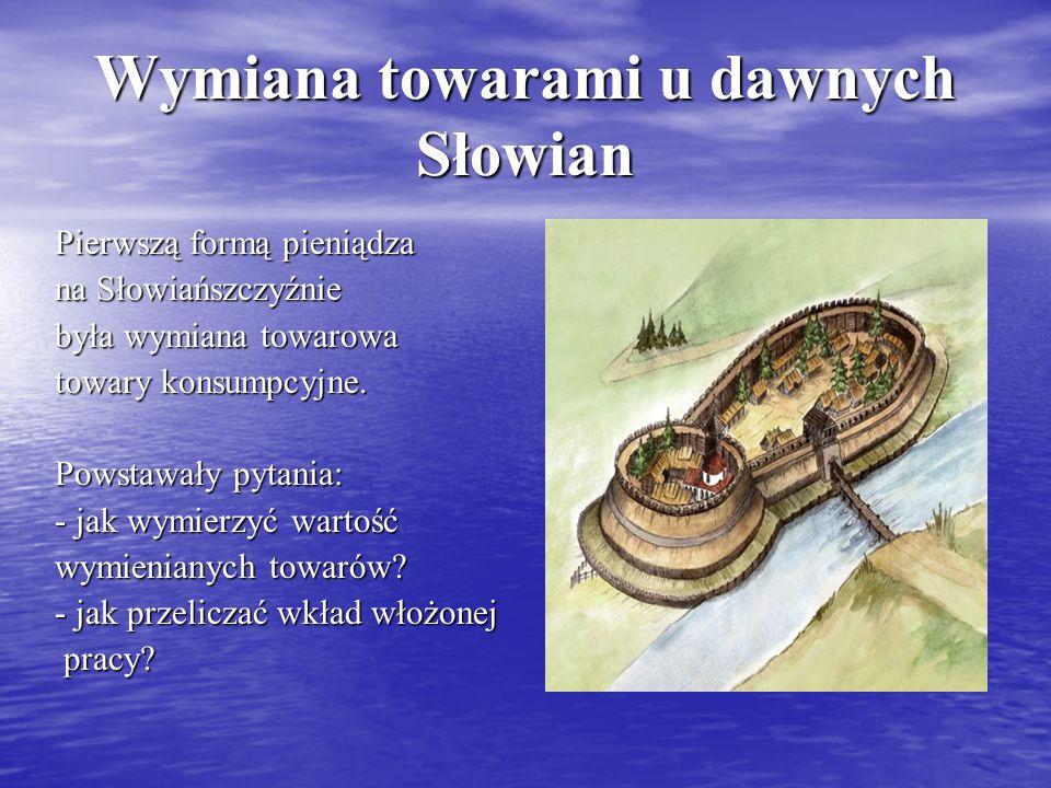 Wymiana towarami u dawnych Słowian Pierwszą formą pieniądza na Słowiańszczyźnie była wymiana towarowa towary konsumpcyjne. Powstawały pytania: - jak w