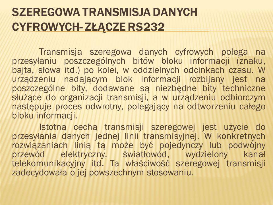 SZEREGOWA TRANSMISJA DANYCH CYFROWYCH- ZŁĄCZE RS232 Transmisja szeregowa danych cyfrowych polega na przesyłaniu poszczególnych bitów bloku informacji