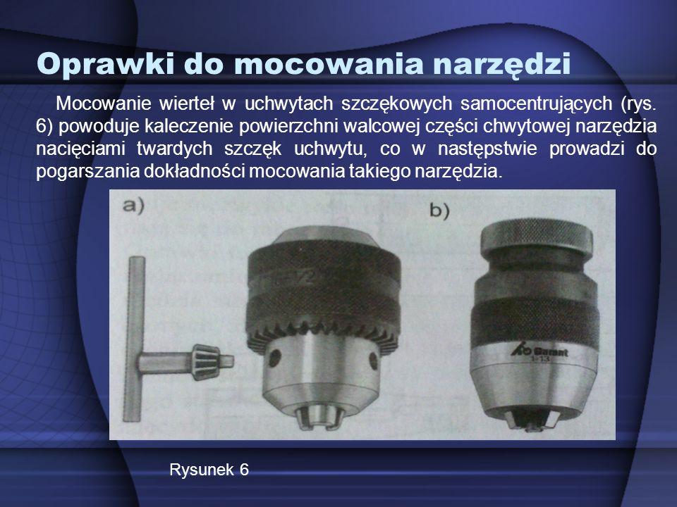 Oprawki do mocowania narzędzi Mocowanie wierteł w uchwytach szczękowych samocentrujących (rys. 6) powoduje kaleczenie powierzchni walcowej części chwy