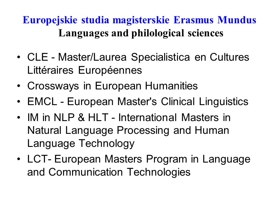 Europejskie studia magisterskie Erasmus Mundus Languages and philological sciences CLE - Master/Laurea Specialistica en Cultures Littéraires Européennes Crossways in European Humanities EMCL - European Master s Clinical Linguistics IM in NLP & HLT - International Masters in Natural Language Processing and Human Language Technology LCT- European Masters Program in Language and Communication Technologies