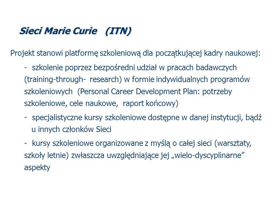 Sieci Marie Curie (ITN) Projekt stanowi platformę szkoleniową dla początkującej kadry naukowej: - szkolenie poprzez bezpośredni udział w pracach badawczych (training-through- research) w formie indywidualnych programów szkoleniowych (Personal Career Development Plan: potrzeby szkoleniowe, cele naukowe, raport końcowy) - specjalistyczne kursy szkoleniowe dostępne w danej instytucji, bądź u innych członków Sieci - kursy szkoleniowe organizowane z myślą o całej sieci (warsztaty, szkoły letnie) zwłaszcza uwzględniające jej wielo-dyscyplinarne aspekty