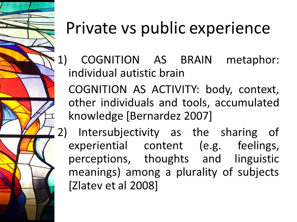 Private vs public experience 1) COGNITION AS BRAIN metaphor: individual autistic brain COGNITION AS ACTIVITY: body, context, other individuals and tools, accumulated knowledge [Bernardez 2007] 2) Intersubjectivity as the sharing of experiential content (e.g.